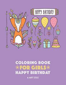 Coloring Book for Girls: Happy Birthday: Detailed Designs for Older Girls with Zendoodle Flowers, Hearts, Butterflies, Cats, Dogs, Gifts, Candies, Cakes & Cupcakes