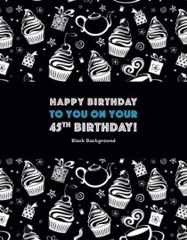 Happy Birthday To You On Your 45th Birthday! Black Background: Adult Coloring Birthday Book