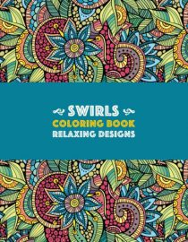 Swirls Coloring Book: Relaxing Designs: Paisleys, Swirls & Geometric Patterns; Stress Relieving Coloring Pages